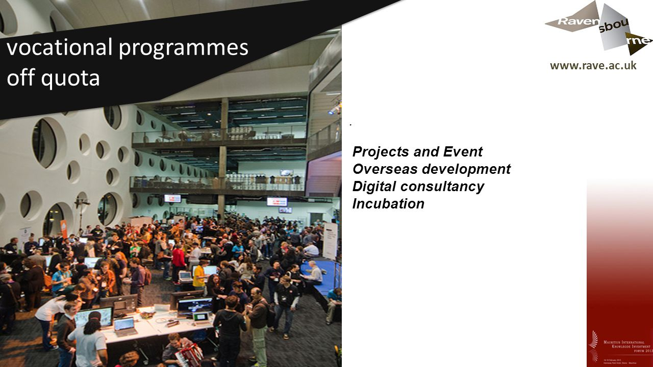 www.rave.ac.uk Vocational offer projects and events (Mozilla Ogilvy, Barclays, You Tube) arising from the new location and building.
