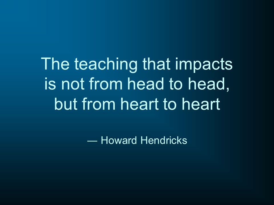 The teaching that impacts is not from head to head, but from heart to heart ― Howard Hendricks