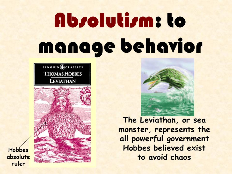Absolutism: to manage behavior The Leviathan, or sea monster, represents the all powerful government Hobbes believed exist to avoid chaos Hobbes absolute ruler