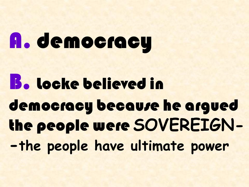 A. democracy B. Locke believed in democracy because he argued the people were SOVEREIGN- - the people have ultimate power