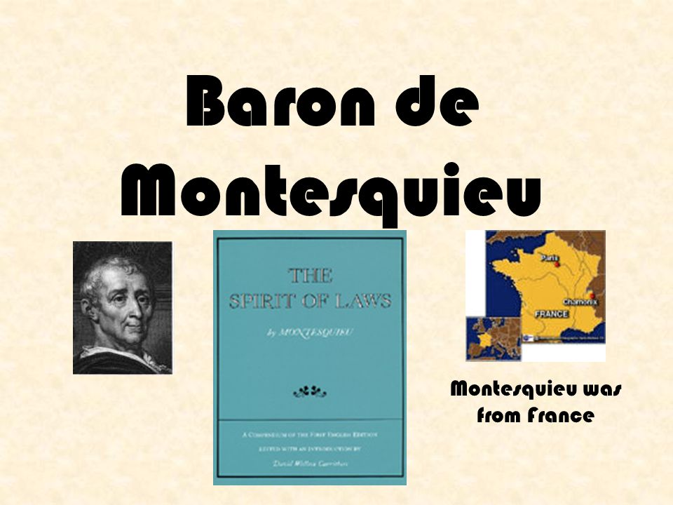 Baron de Montesquieu Montesquieu was from France