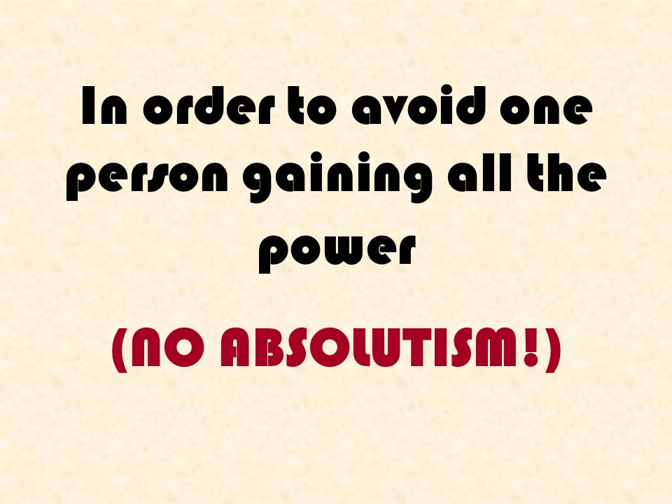 In order to avoid one person gaining all the power (NO ABSOLUTISM!)