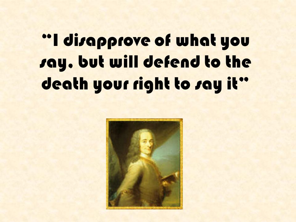 I disapprove of what you say, but will defend to the death your right to say it