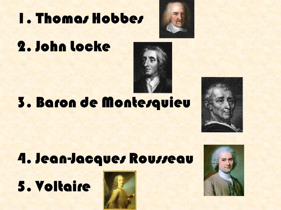 1. Thomas Hobbes 2. John Locke 3. Baron de Montesquieu 4. Jean-Jacques Rousseau 5. Voltaire