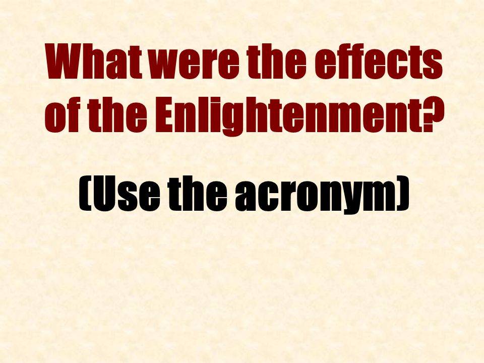 What were the effects of the Enlightenment (Use the acronym)