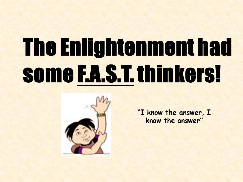The Enlightenment had some F.A.S.T. thinkers! I know the answer, I know the answer