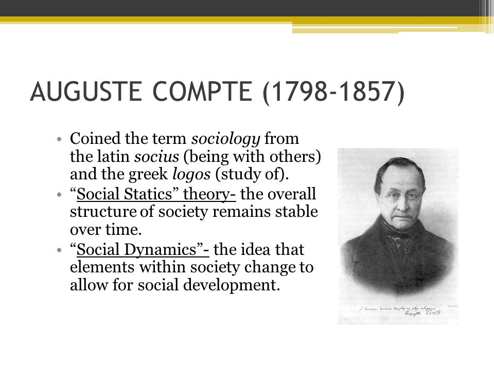 AUGUSTE COMPTE (1798-1857) Coined the term sociology from the latin socius (being with others) and the greek logos (study of).