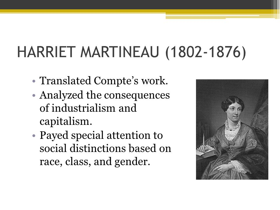 HARRIET MARTINEAU (1802-1876) Translated Compte's work. Analyzed the consequences of industrialism and capitalism. Payed special attention to social d