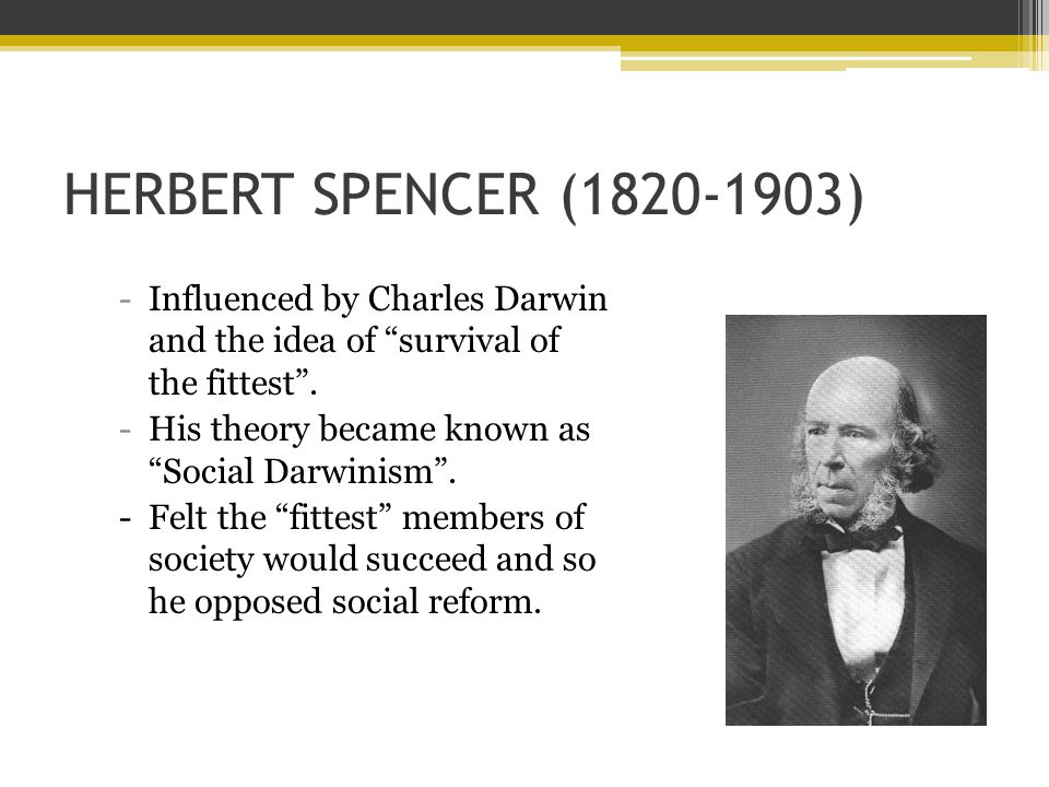HERBERT SPENCER (1820-1903) -Influenced by Charles Darwin and the idea of survival of the fittest .