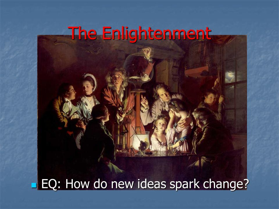 The Enlightenment EQ: How do new ideas spark change? EQ: How do new ideas spark change?