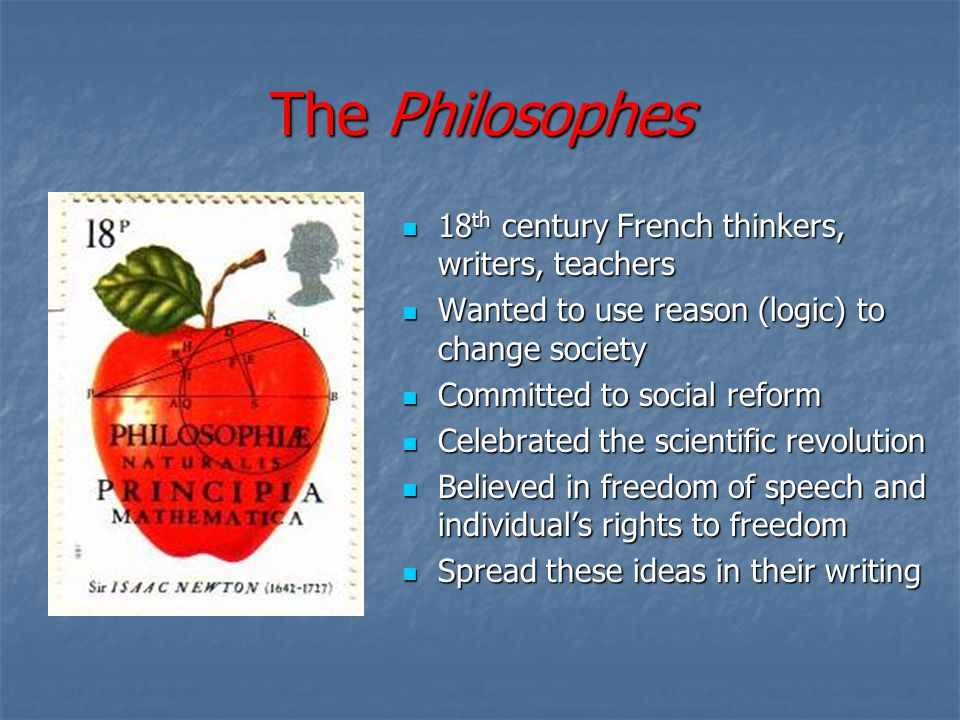 The Philosophes 18 th century French thinkers, writers, teachers 18 th century French thinkers, writers, teachers Wanted to use reason (logic) to change society Wanted to use reason (logic) to change society Committed to social reform Committed to social reform Celebrated the scientific revolution Celebrated the scientific revolution Believed in freedom of speech and individual's rights to freedom Believed in freedom of speech and individual's rights to freedom Spread these ideas in their writing Spread these ideas in their writing