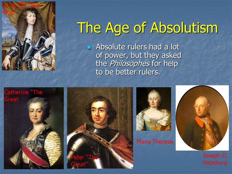 The Age of Absolutism Absolute rulers had a lot of power, but they asked the Philosophes for help to be better rulers.