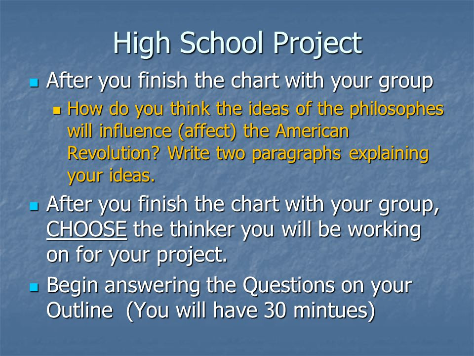 High School Project After you finish the chart with your group After you finish the chart with your group How do you think the ideas of the philosophes will influence (affect) the American Revolution.