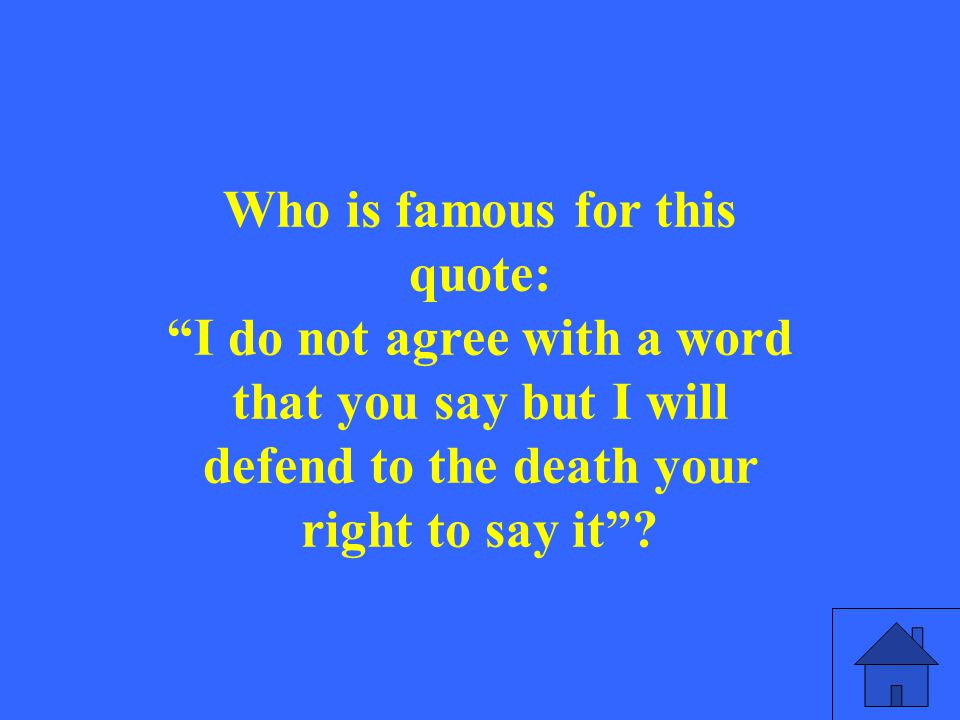 """Who is famous for this quote: """"I do not agree with a word that you say but I will defend to the death your right to say it""""?"""