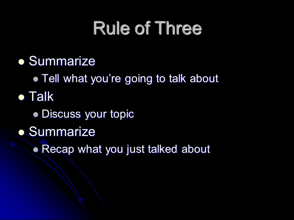 Rule of Three Summarize Summarize Tell what you're going to talk about Tell what you're going to talk about Talk Talk Discuss your topic Discuss your topic Summarize Summarize Recap what you just talked about Recap what you just talked about