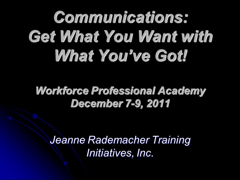 Communications: Get What You Want with What You've Got! Workforce Professional Academy December 7-9, 2011 Jeanne Rademacher Training Initiatives, Inc.
