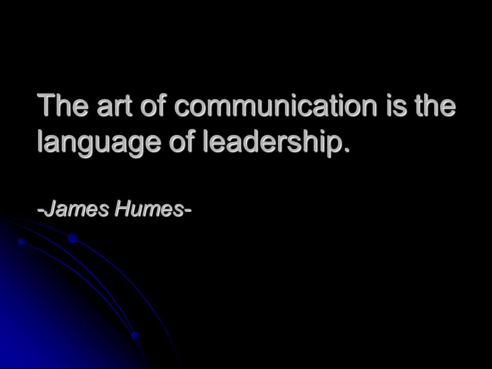 The art of communication is the language of leadership. -James Humes-