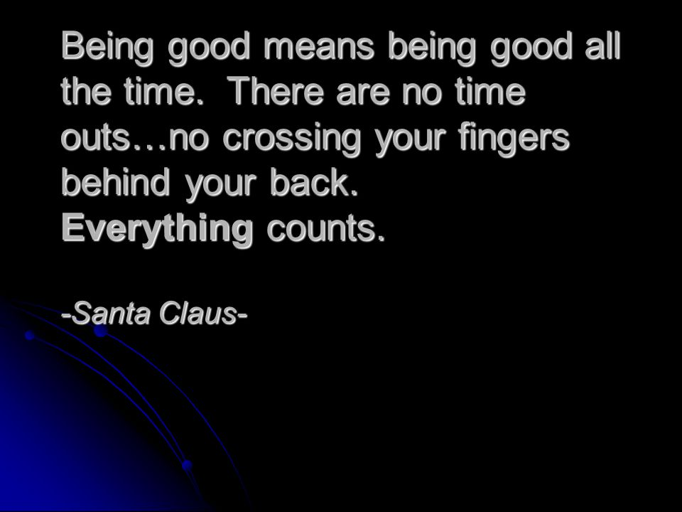 Being good means being good all the time. There are no time outs…no crossing your fingers behind your back. Everything counts. -Santa Claus-