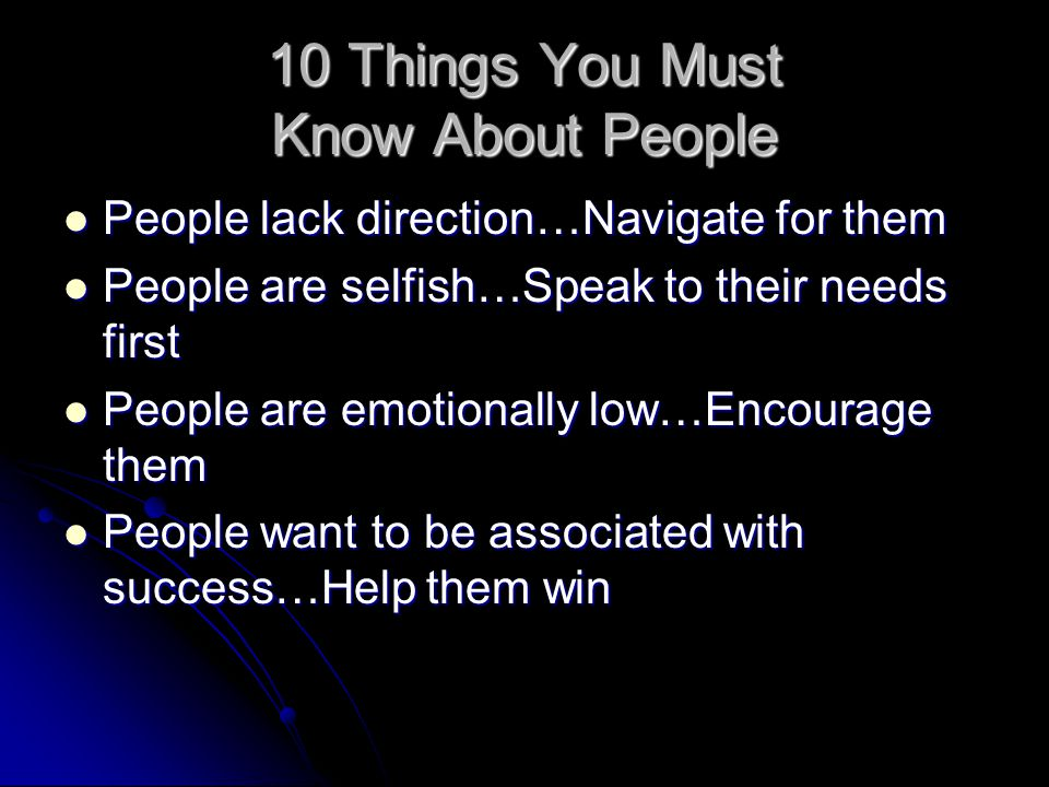 10 Things You Must Know About People People lack direction…Navigate for them People lack direction…Navigate for them People are selfish…Speak to their
