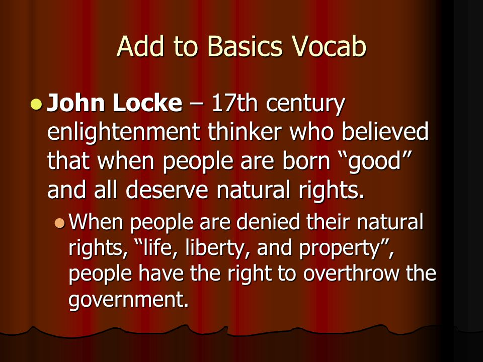 """Add to Basics Vocab John Locke – 17th century enlightenment thinker who believed that when people are born """"good"""" and all deserve natural rights. John"""