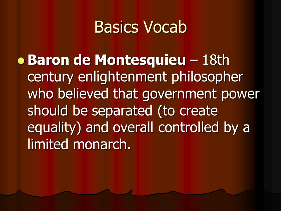 Basics Vocab Baron de Montesquieu – 18th century enlightenment philosopher who believed that government power should be separated (to create equality) and overall controlled by a limited monarch.
