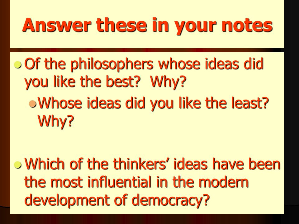 Answer these in your notes Of the philosophers whose ideas did you like the best.