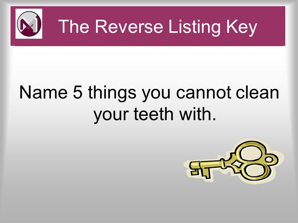 Name 5 things you cannot clean your teeth with. Pace and Challenge The Reverse Listing Key