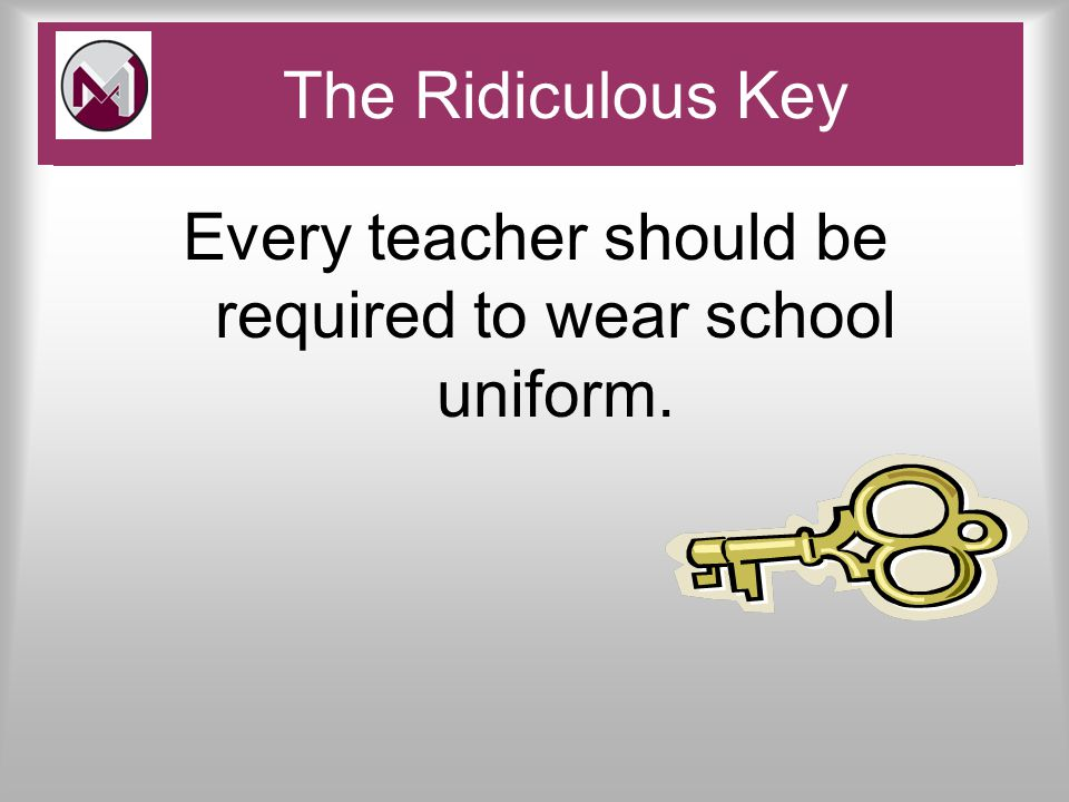 Every teacher should be required to wear school uniform. Pace and Challenge The Ridiculous Key