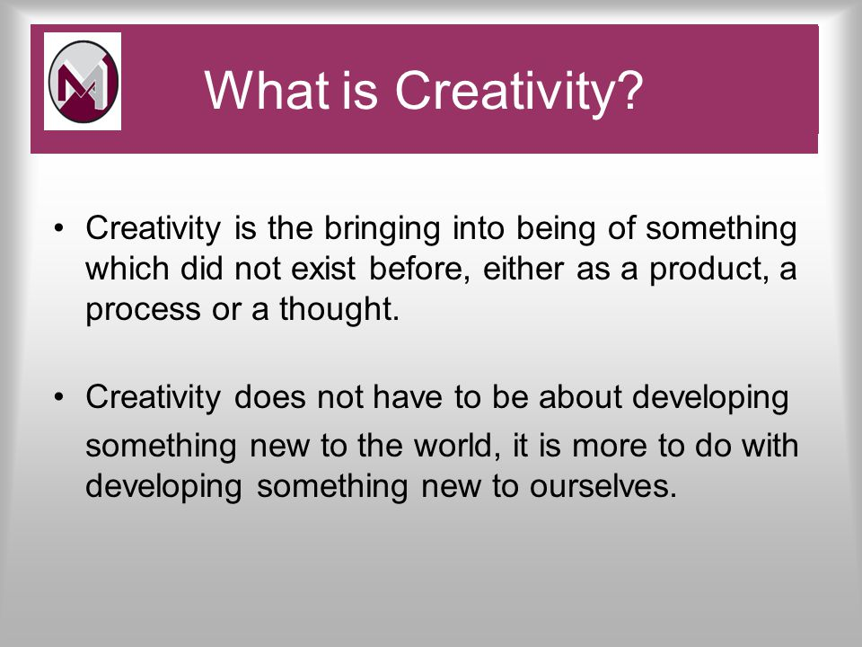 Creativity is the bringing into being of something which did not exist before, either as a product, a process or a thought.