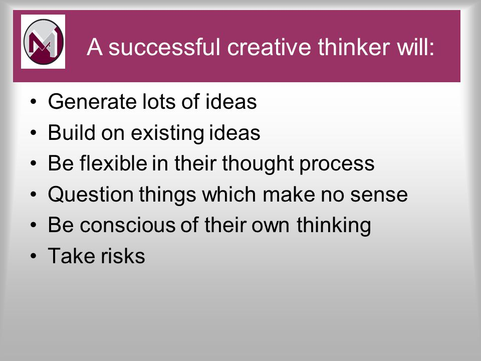 Generate lots of ideas Build on existing ideas Be flexible in their thought process Question things which make no sense Be conscious of their own thinking Take risks Pace and Challenge A successful creative thinker will: