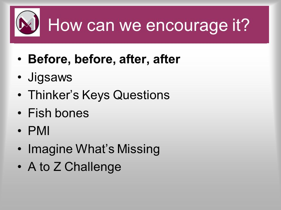 Before, before, after, after Jigsaws Thinker's Keys Questions Fish bones PMI Imagine What's Missing A to Z Challenge Pace and Challenge How can we encourage it
