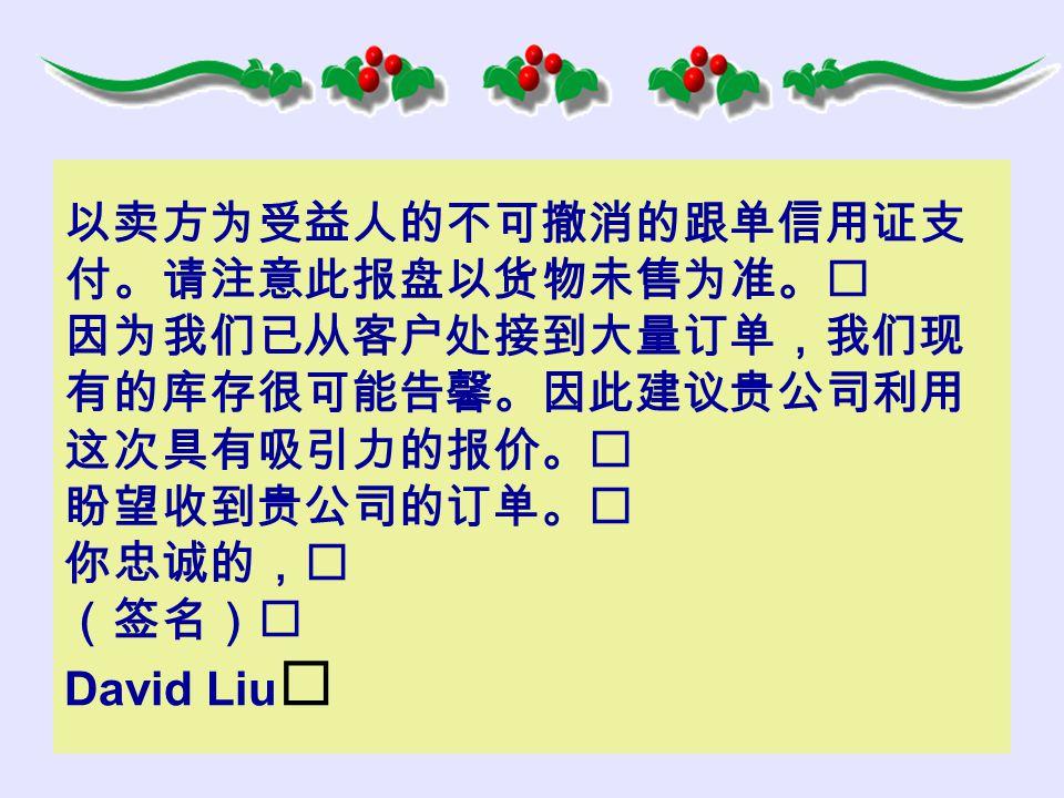 以卖方为受益人的不可撤消的跟单信用证支 付。请注意此报盘以货物未售为准。 因为我们已从客户处接到大量订单,我们现 有的库存很可能告馨。因此建议贵公司利用 这次具有吸引力的报价。 盼望收到贵公司的订单。 你忠诚的, (签名) David Liu