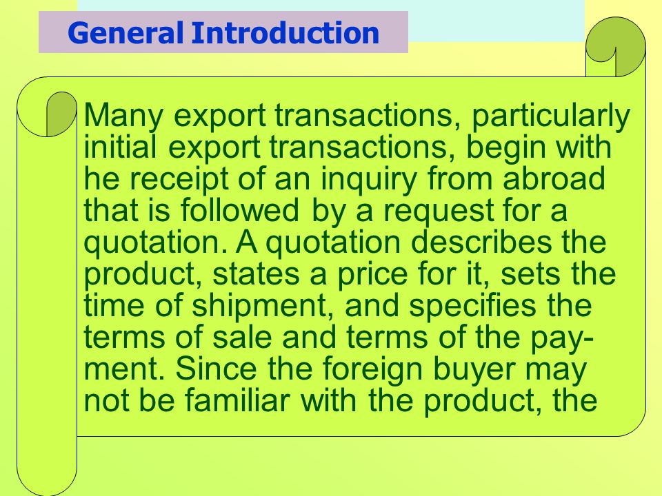 Many export transactions, particularly initial export transactions, begin with he receipt of an inquiry from abroad that is followed by a request for a quotation.