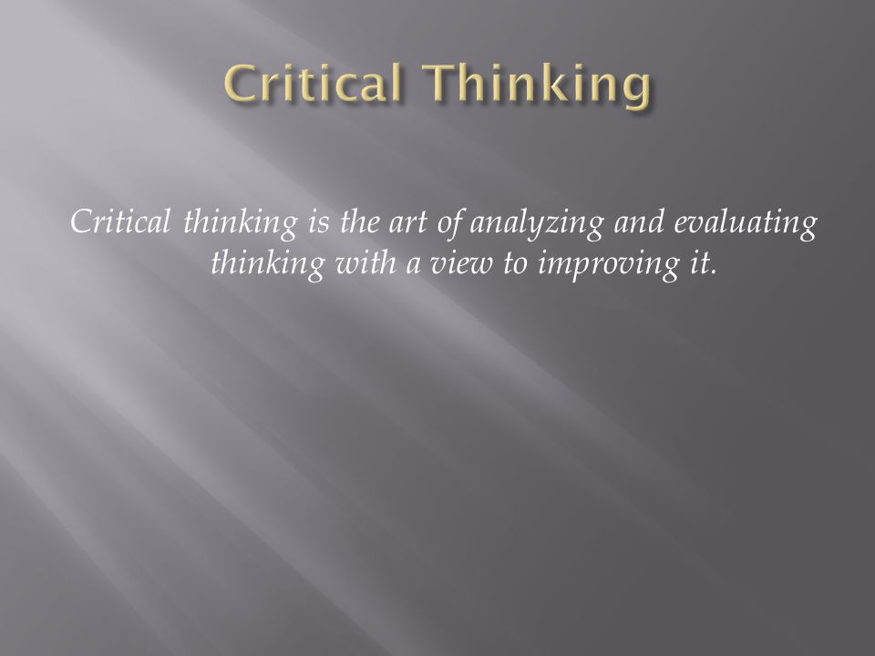 Becoming an accomplished critical thinker can be considered a five-step process: Step 1: Adopt the Attitude of a Critical Thinker Step 2: Recognize and Avoid Critical Thinking Hindrances Step 3: Identify and Characterize Arguments Step 4: Evaluate Information Sources Step 5: Evaluate Arguments