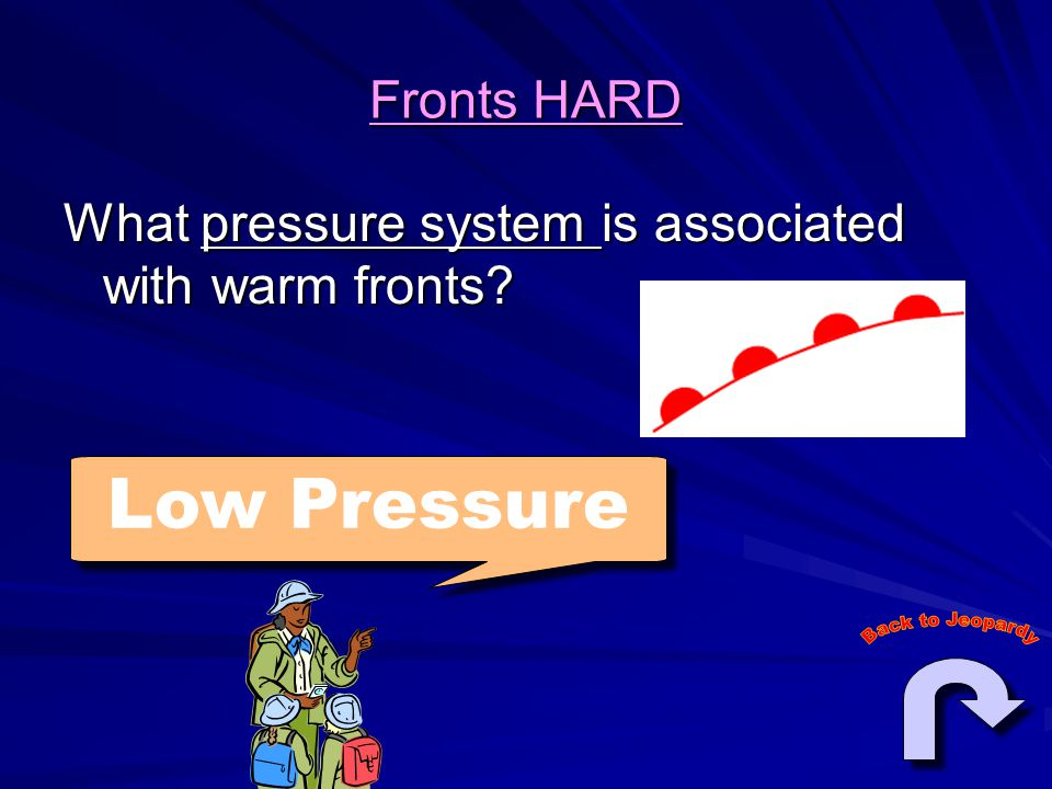 Fronts HARD What pressure system is associated with warm fronts Low Pressure