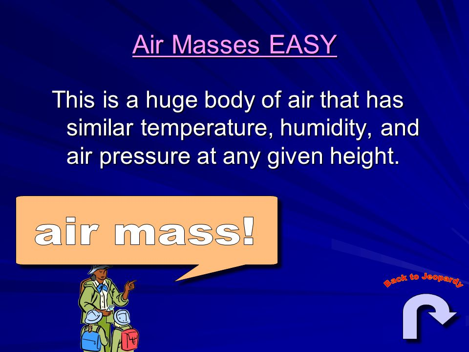 Air Masses EASY This is a huge body of air that has similar temperature, humidity, and air pressure at any given height.
