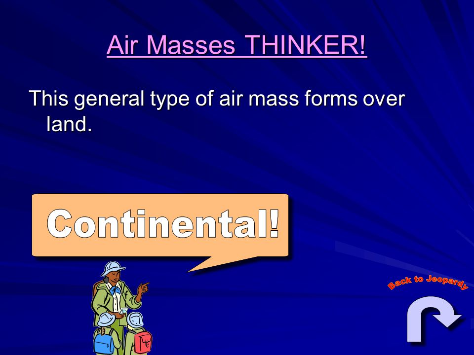 Air Masses THINKER! This general type of air mass forms over land.