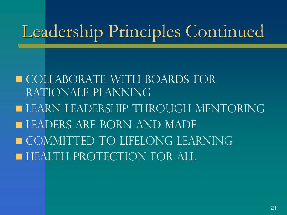 20 Public Health Leadership Principles Strengthen infrastructure by utilizing the core functions and essential services of public health Improve the health of each person in the community Build coalitions for public health Work with leaders from diverse backgrounds