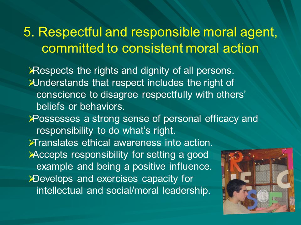 5. Respectful and responsible moral agent, committed to consistent moral action  Respects the rights and dignity of all persons.  Understands that r