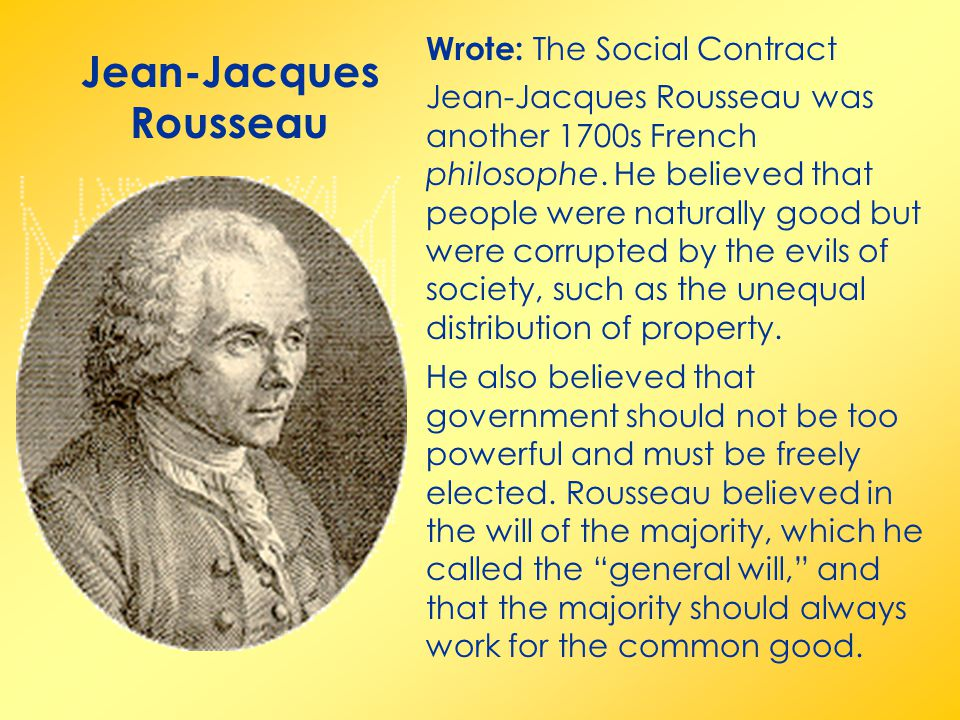 Jean-Jacques Rousseau Wrote: The Social Contract Jean-Jacques Rousseau was another 1700s French philosophe. He believed that people were naturally goo