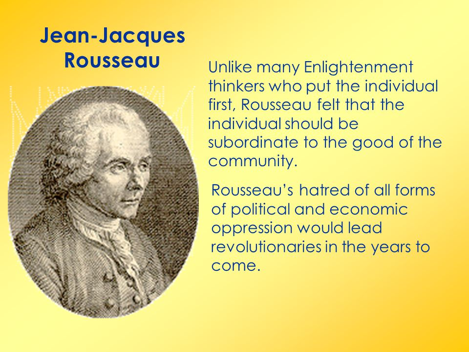 Jean-Jacques Rousseau Unlike many Enlightenment thinkers who put the individual first, Rousseau felt that the individual should be subordinate to the