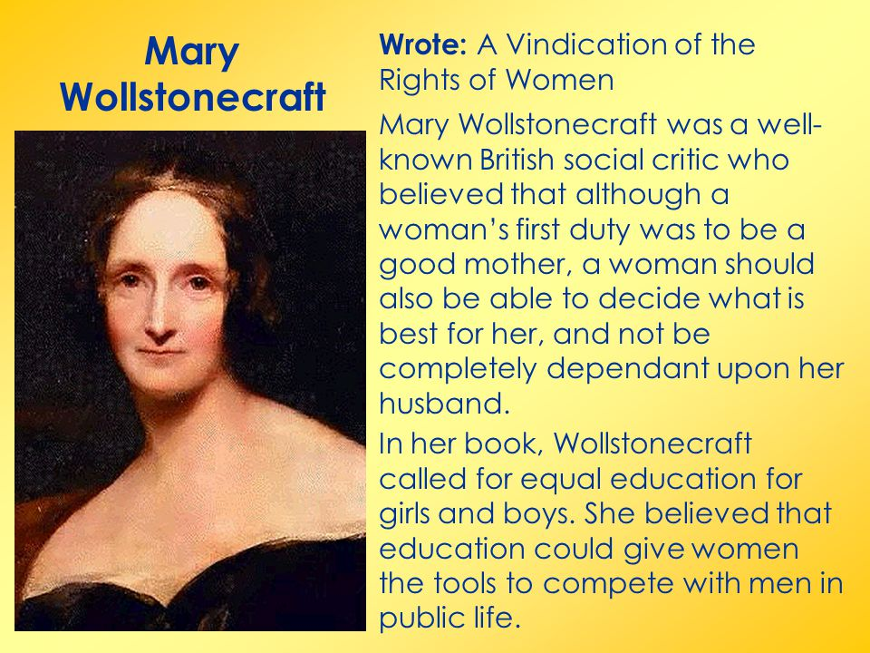 Mary Wollstonecraft Wrote: A Vindication of the Rights of Women Mary Wollstonecraft was a well- known British social critic who believed that although a woman's first duty was to be a good mother, a woman should also be able to decide what is best for her, and not be completely dependant upon her husband.