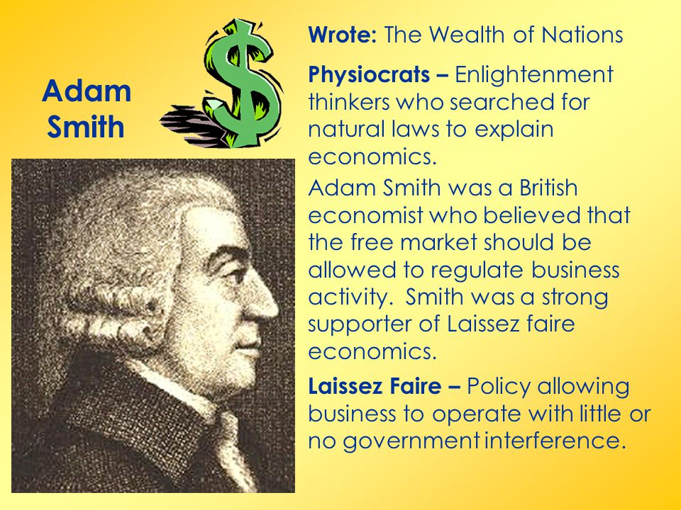 Adam Smith Wrote: The Wealth of Nations Adam Smith was a British economist who believed that the free market should be allowed to regulate business activity.