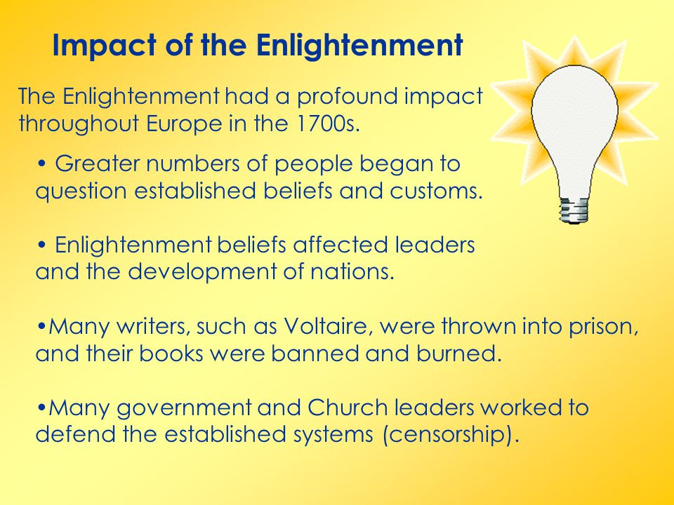 Impact of the Enlightenment The Enlightenment had a profound impact throughout Europe in the 1700s. Greater numbers of people began to question establ