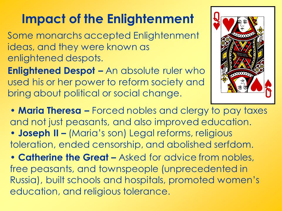 Impact of the Enlightenment Some monarchs accepted Enlightenment ideas, and they were known as enlightened despots.