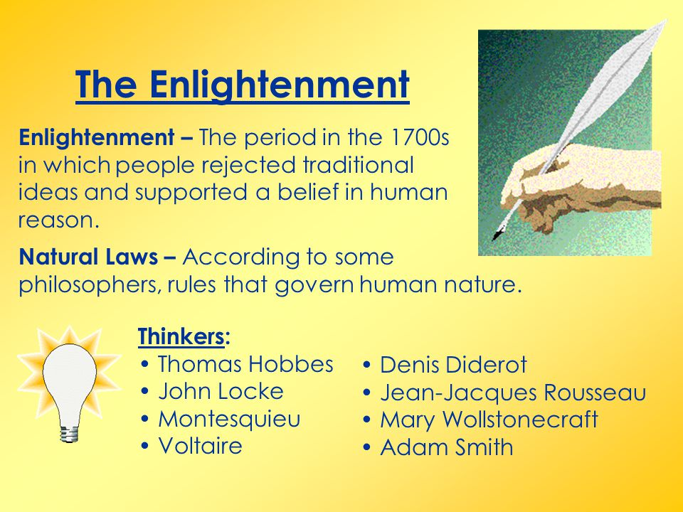 The Enlightenment Enlightenment – The period in the 1700s in which people rejected traditional ideas and supported a belief in human reason. Thinkers: