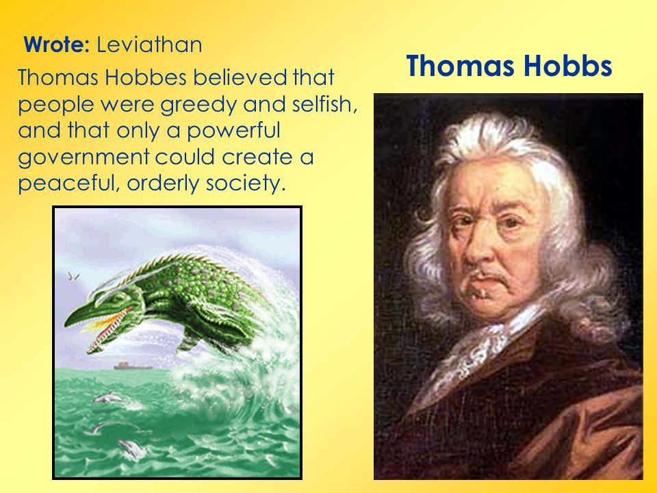 Thomas Hobbs Wrote: Leviathan Thomas Hobbes believed that people were greedy and selfish, and that only a powerful government could create a peaceful,