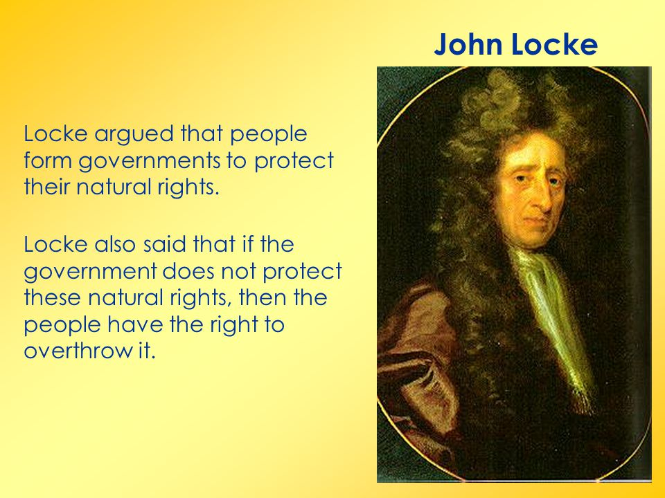 John Locke Locke argued that people form governments to protect their natural rights. Locke also said that if the government does not protect these na