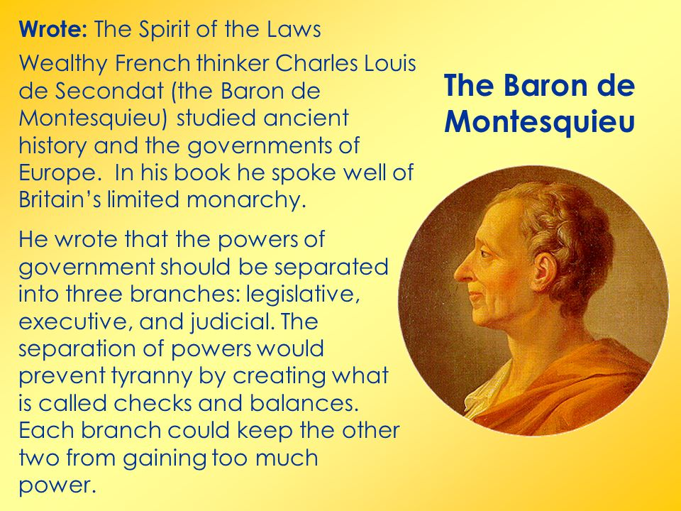 The Baron de Montesquieu Wrote: The Spirit of the Laws Wealthy French thinker Charles Louis de Secondat (the Baron de Montesquieu) studied ancient history and the governments of Europe.