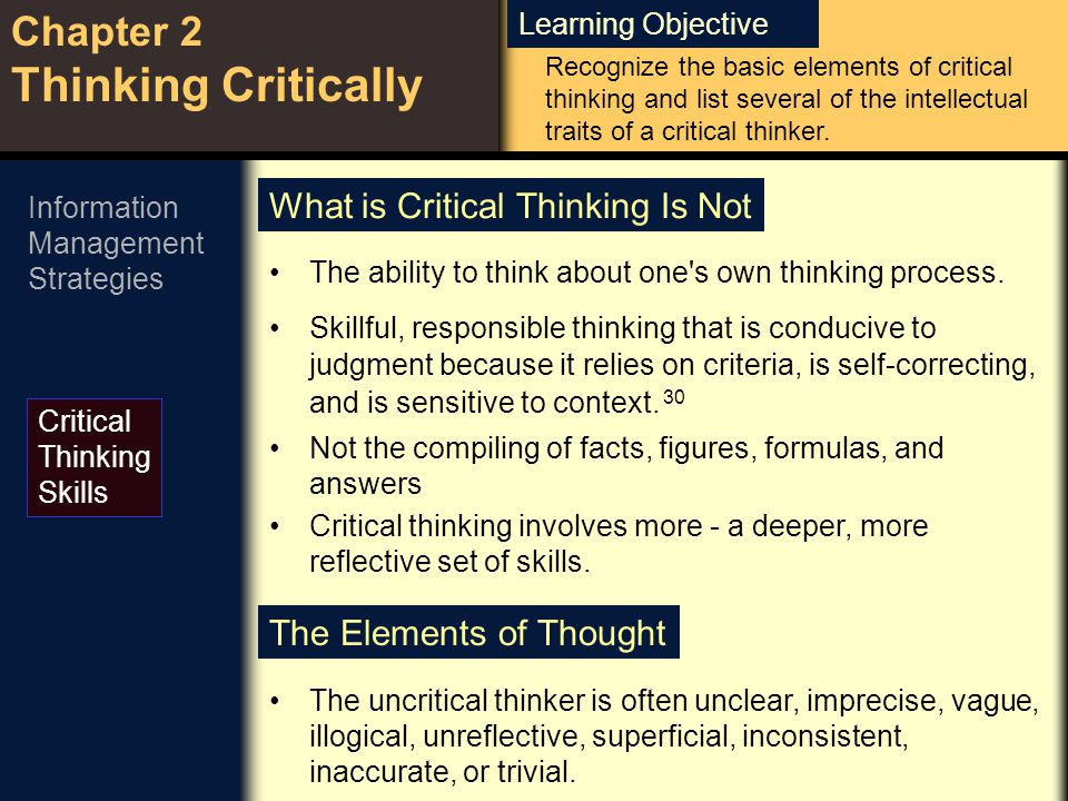 Learning Objective Chapter 2 Thinking Critically Critical Thinking Skills Recognize the basic elements of critical thinking and list several of the in